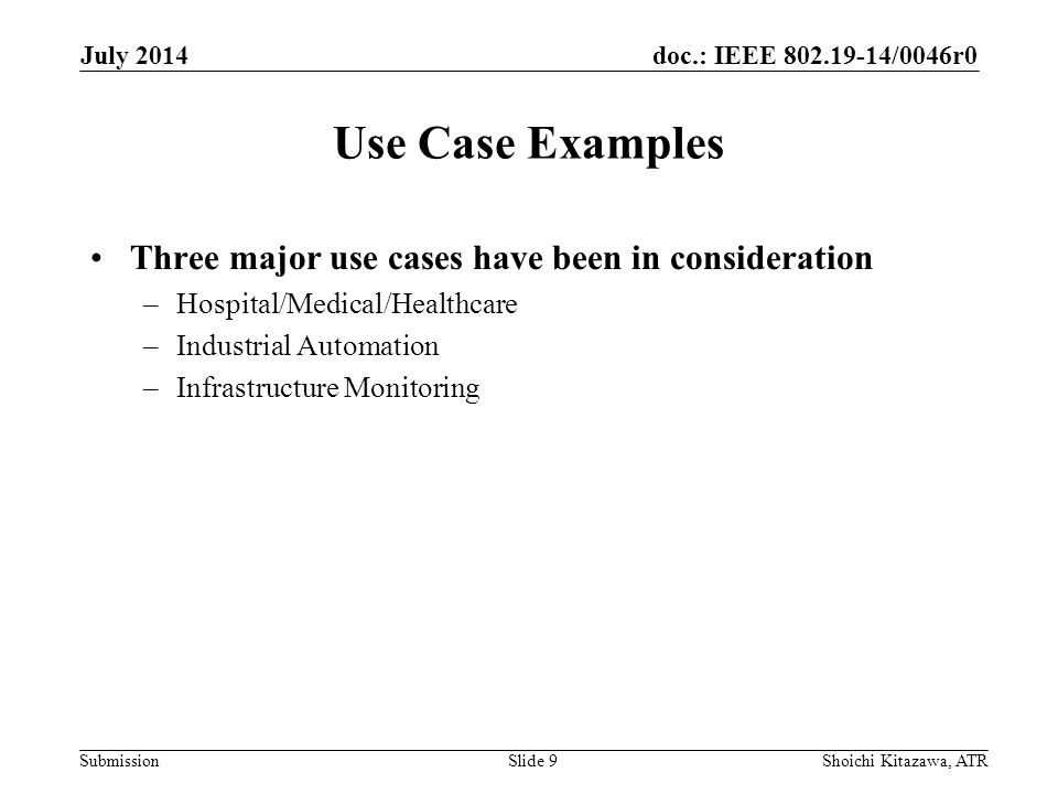 doc.: IEEE /0046r0 Submission Use Case Examples Three major use cases have been in consideration –Hospital/Medical/Healthcare –Industrial Automation –Infrastructure Monitoring July 2014 Shoichi Kitazawa, ATRSlide 9