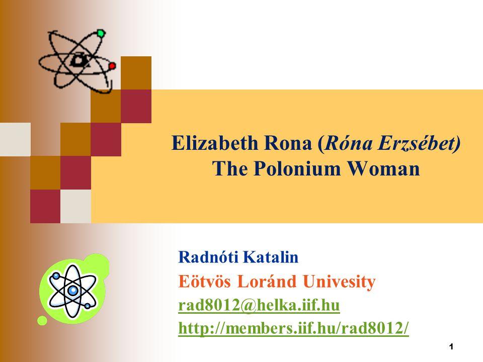 1 Elizabeth Rona (Róna Erzsébet) The Polonium Woman Radnóti Katalin Eötvös Loránd Univesity rad8012@helka.iif.hu http://members.iif.hu/rad8012/