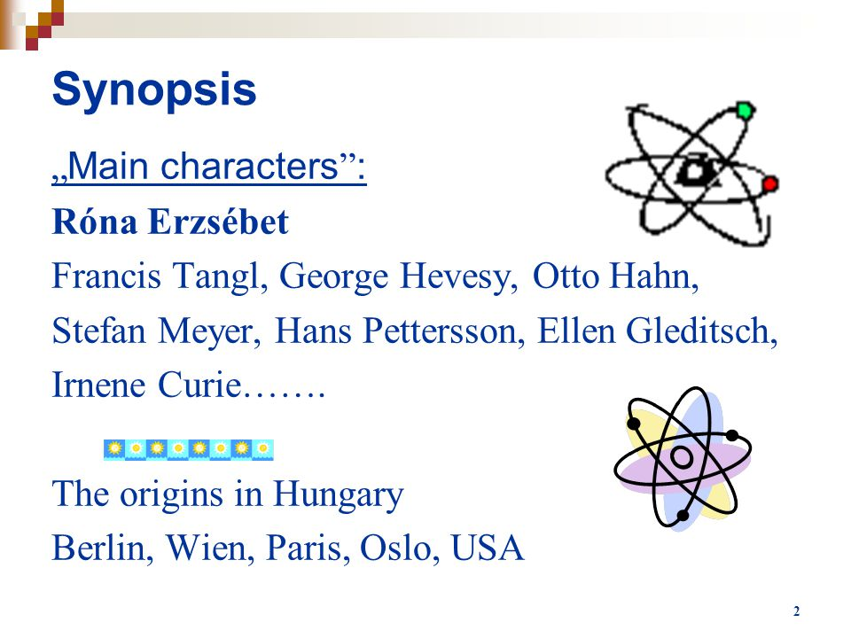 "2 Synopsis "" Main characters "" : Róna Erzsébet Francis Tangl, George Hevesy, Otto Hahn, Stefan Meyer, Hans Pettersson, Ellen Gleditsch, Irnene Curie……"