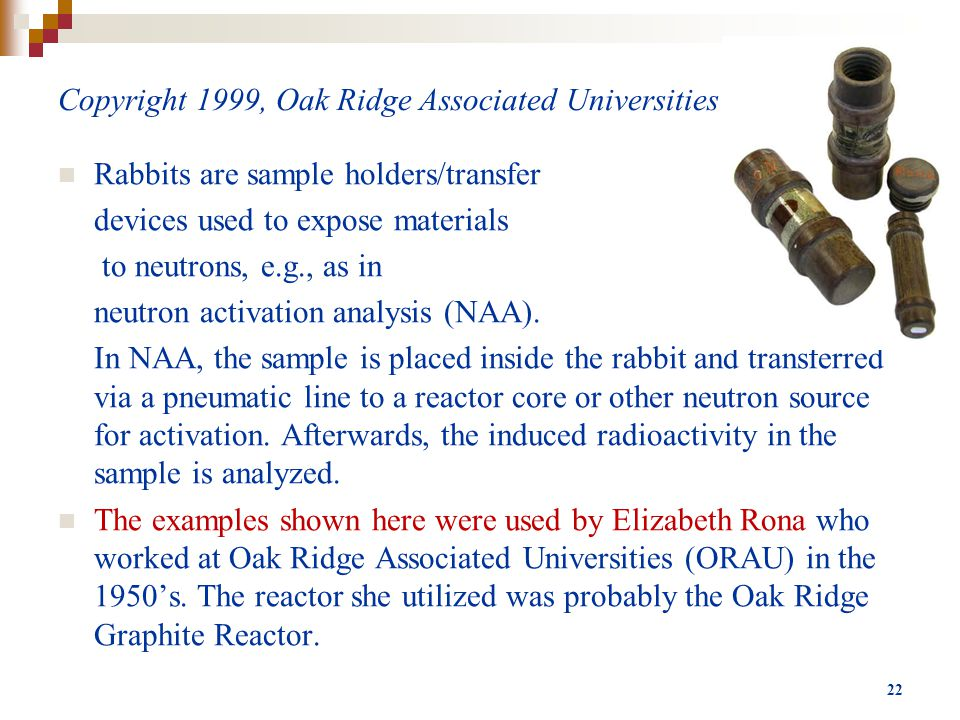 Copyright 1999, Oak Ridge Associated Universities Rabbits are sample holders/transfer devices used to expose materials to neutrons, e.g., as in neutron activation analysis (NAA).