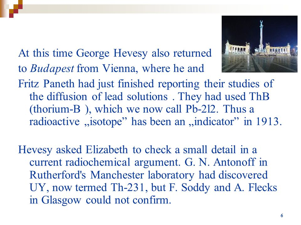 6 At this time George Hevesy also returned to Budapest from Vienna, where he and Fritz Paneth had just finished reporting their studies of the diffusion of lead solutions.