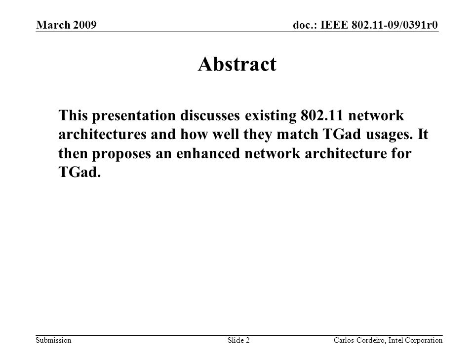 doc.: IEEE 802.11-09/0391r0 Submission March 2009 Carlos Cordeiro, Intel CorporationSlide 2 Abstract This presentation discusses existing 802.11 network architectures and how well they match TGad usages.
