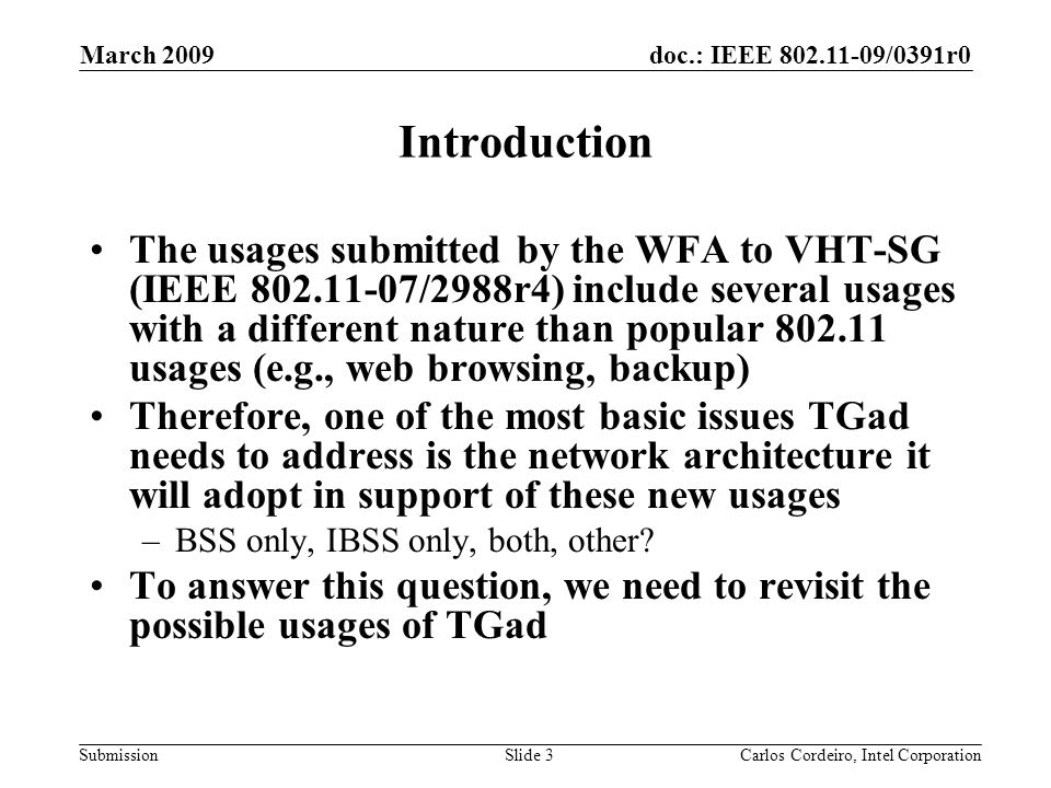 doc.: IEEE 802.11-09/0391r0 Submission March 2009 Carlos Cordeiro, Intel CorporationSlide 3 Introduction The usages submitted by the WFA to VHT-SG (IEEE 802.11-07/2988r4) include several usages with a different nature than popular 802.11 usages (e.g., web browsing, backup) Therefore, one of the most basic issues TGad needs to address is the network architecture it will adopt in support of these new usages –BSS only, IBSS only, both, other.