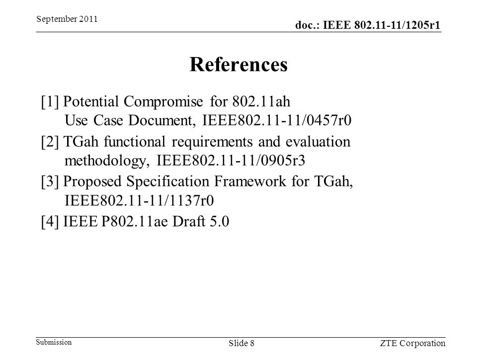 doc.: IEEE 802.11-11/1205r1 Submission September 2011 ZTE CorporationSlide 8 References [1] Potential Compromise for 802.11ah Use Case Document, IEEE802.11-11/0457r0 [2] TGah functional requirements and evaluation methodology, IEEE802.11-11/0905r3 [3] Proposed Specification Framework for TGah, IEEE802.11-11/1137r0 [4] IEEE P802.11ae Draft 5.0