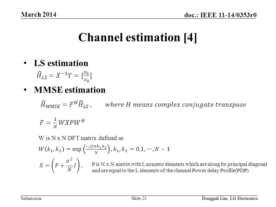 Submission doc.: IEEE 11-14/0353r0 Channel estimation [4] LS estimation MMSE estimation Slide 23Dongguk Lim, LG Electronics March 2014 Dongguk Lim, LG Electronics P is N x N matrix with L nonzero elements which are along its principal diagonal and are equal to the L elements of the channel Power delay Profile(PDP) W is N x N DFT matrix defined as
