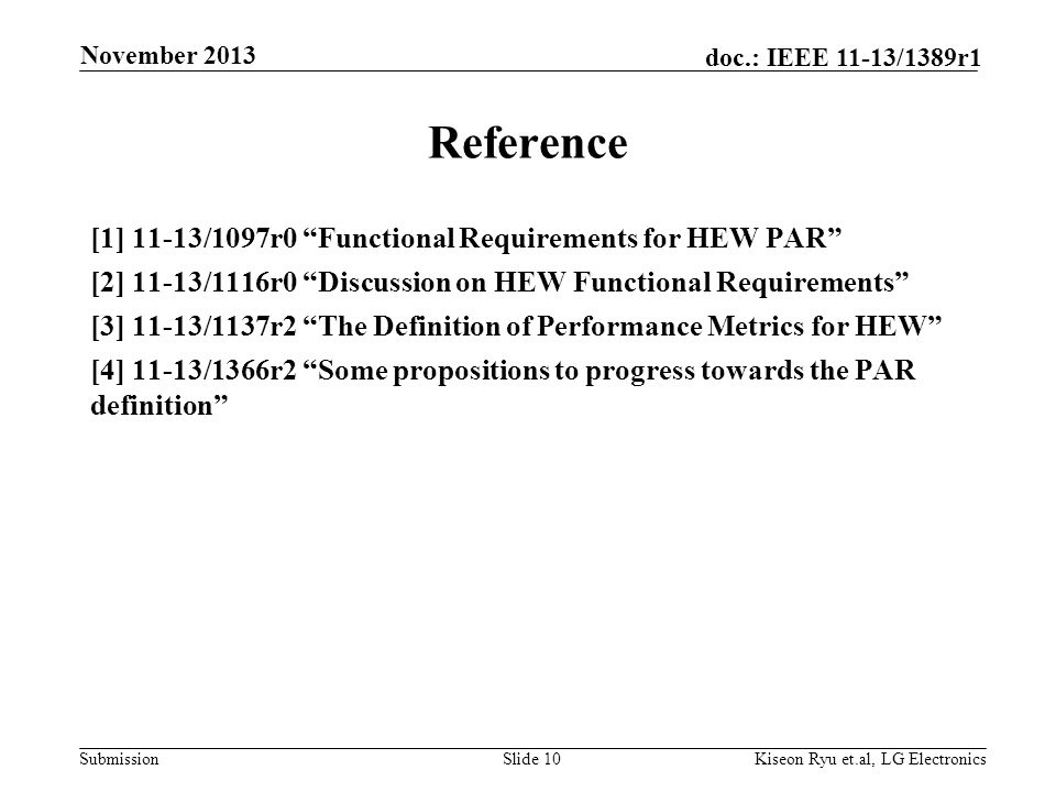Submission doc.: IEEE 11-13/1389r1 Reference [1] 11-13/1097r0 Functional Requirements for HEW PAR [2] 11-13/1116r0 Discussion on HEW Functional Requirements [3] 11-13/1137r2 The Definition of Performance Metrics for HEW [4] 11-13/1366r2 Some propositions to progress towards the PAR definition Slide 10 November 2013 Kiseon Ryu et.al, LG Electronics