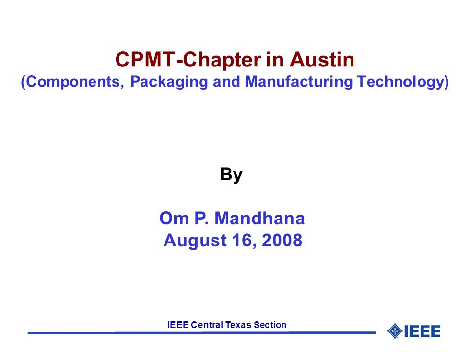 IEEE Central Texas Section CPMT-Chapter in Austin (Components, Packaging and Manufacturing Technology) By Om P. Mandhana August 16, 2008