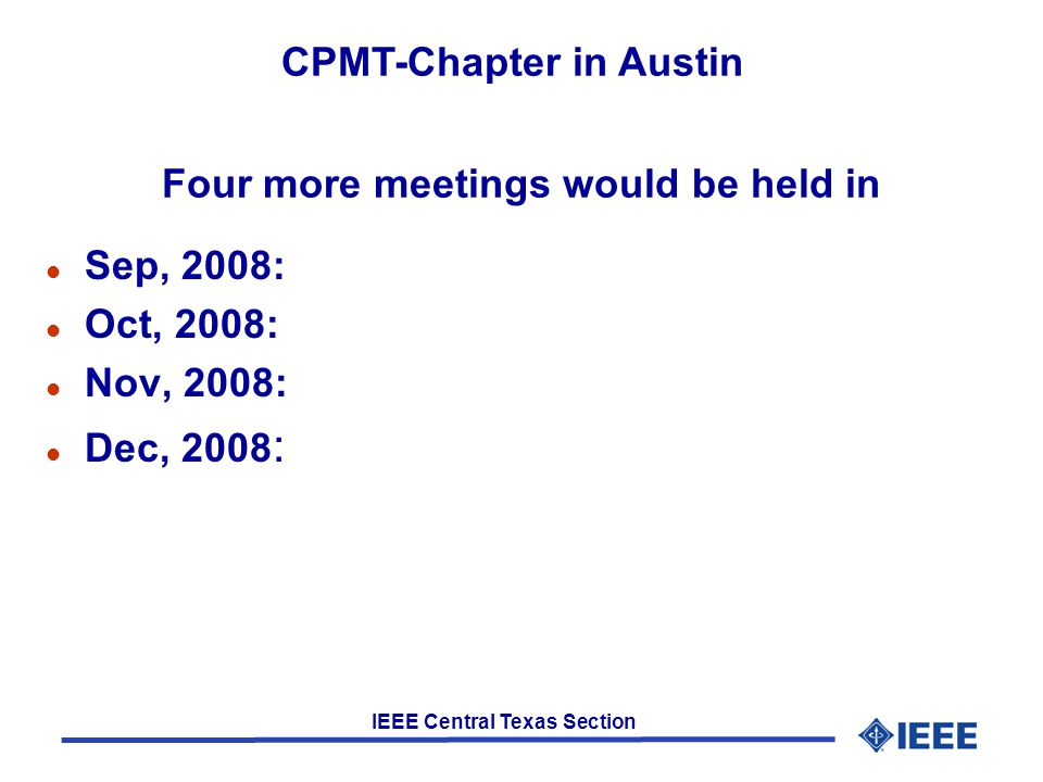 IEEE Central Texas Section Four more meetings would be held in l Sep, 2008: l Oct, 2008: l Nov, 2008: l Dec, 2008 : CPMT-Chapter in Austin