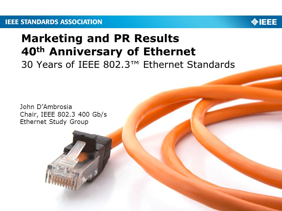 30 Years of IEEE 802.3™ Ethernet Standards Marketing and PR Results 40 th Anniversary of Ethernet John D'Ambrosia Chair, IEEE Gb/s Ethernet Study Group