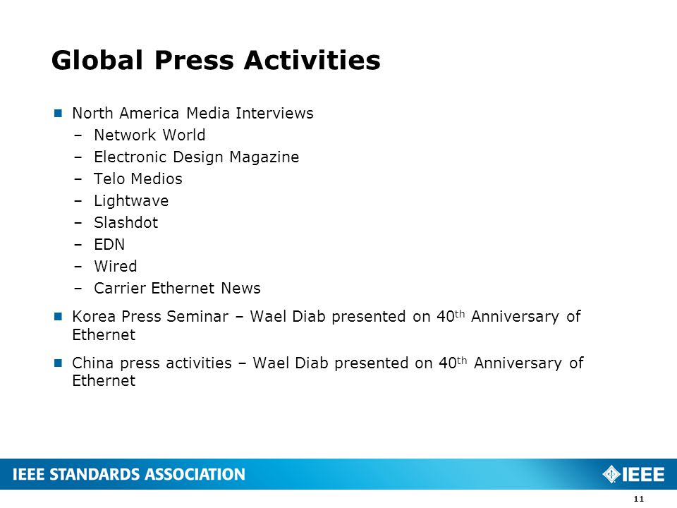 Global Press Activities  North America Media Interviews –Network World –Electronic Design Magazine –Telo Medios –Lightwave –Slashdot –EDN –Wired –Carrier Ethernet News  Korea Press Seminar – Wael Diab presented on 40 th Anniversary of Ethernet  China press activities – Wael Diab presented on 40 th Anniversary of Ethernet 11