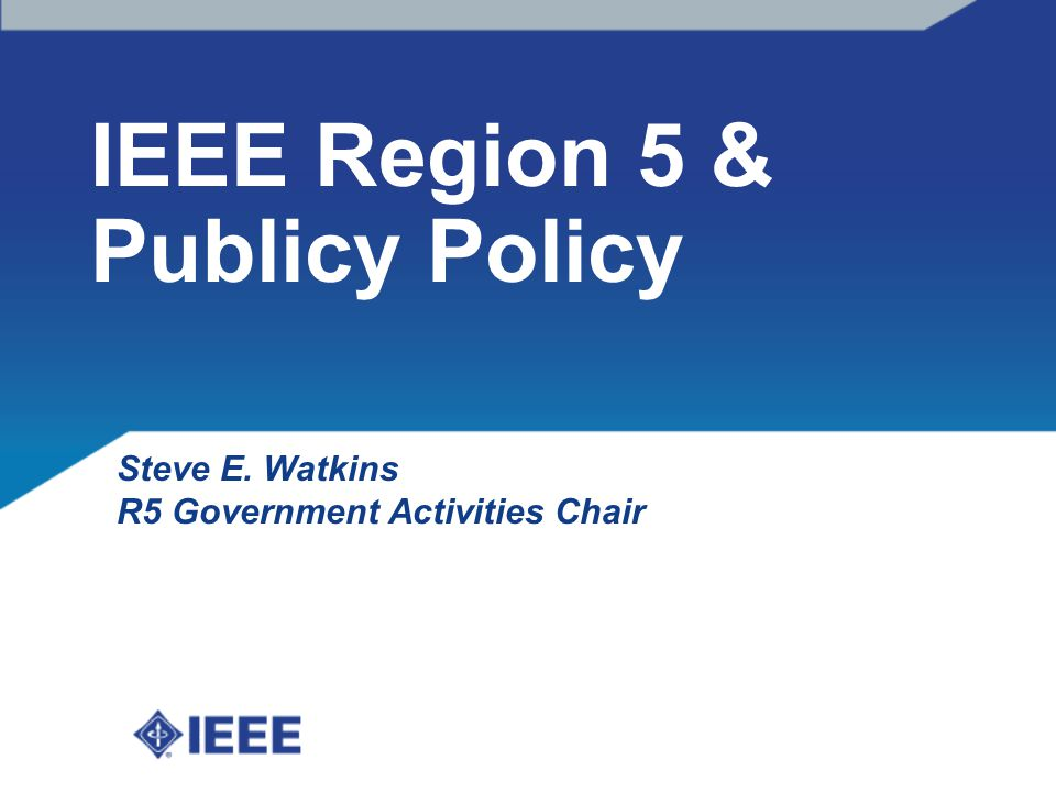 IEEE Region 5 & Publicy Policy Steve E. Watkins R5 Government Activities Chair