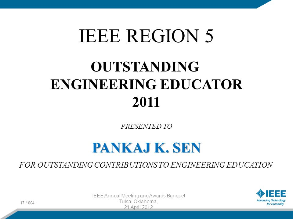 17 / 004 IEEE Annual Meeting and Awards Banquet Tulsa, Oklahoma, 21 April 2012 IEEE REGION 5 OUTSTANDING ENGINEERING EDUCATOR 2011 PRESENTED TO PANKAJ K.
