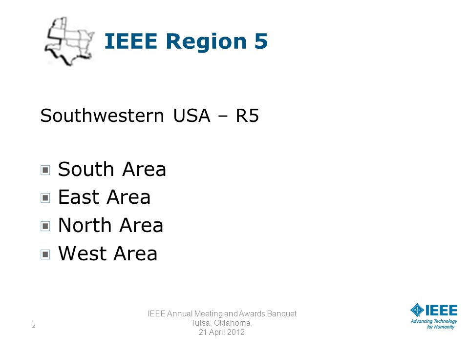 3 IEEE Region 5 Arkansas Arkansas River Valley Baton Rouge Beaumont Central Texas Corpus Christi Rio Grande Valley Subsection Dallas Denver El Paso Fort Worth Galveston Bay High Plains Section Black Hills Subsection Houston Freeport Subsection Kansas City Lafayette New Orleans Oklahoma City Ozark Panhandle Pikes Peak Saint Louis Rolla Subsection Shreveport South Plains Southwest Missouri Tulsa Wichita Sections / Subsections TOTAL 26SECTIONS