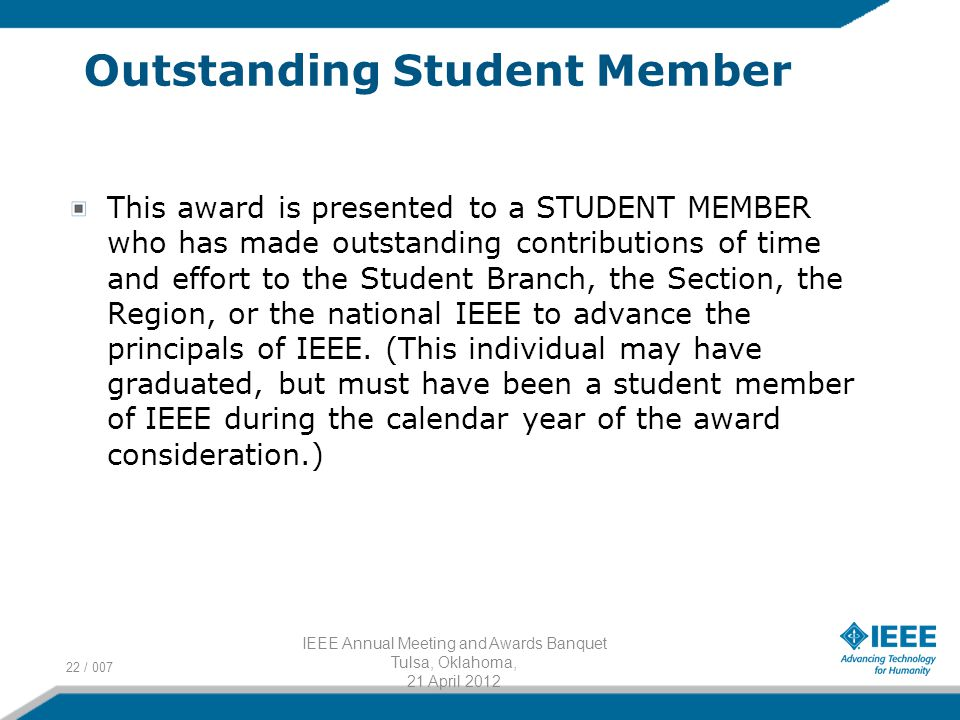 Outstanding Student Member This award is presented to a STUDENT MEMBER who has made outstanding contributions of time and effort to the Student Branch, the Section, the Region, or the national IEEE to advance the principals of IEEE.