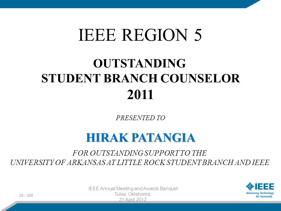 26 / 008 IEEE Annual Meeting and Awards Banquet Tulsa, Oklahoma, 21 April 2012 IEEE REGION 5 OUTSTANDING STUDENT BRANCH COUNSELOR 2011 PRESENTED TO HIRAK PATANGIA FOR OUTSTANDING SUPPORT TO THE UNIVERSITY OF ARKANSAS AT LITTLE ROCK STUDENT BRANCH AND IEEE