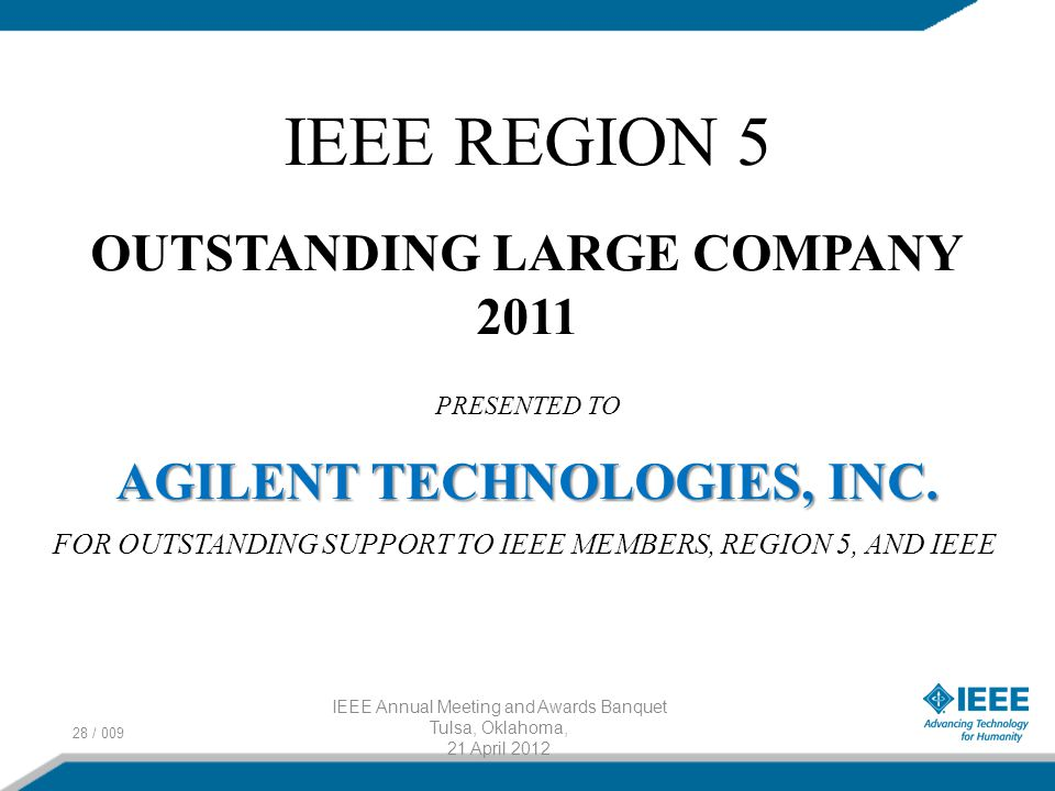 28 / 009 IEEE Annual Meeting and Awards Banquet Tulsa, Oklahoma, 21 April 2012 IEEE REGION 5 OUTSTANDING LARGE COMPANY 2011 PRESENTED TO AGILENT TECHNOLOGIES, INC.
