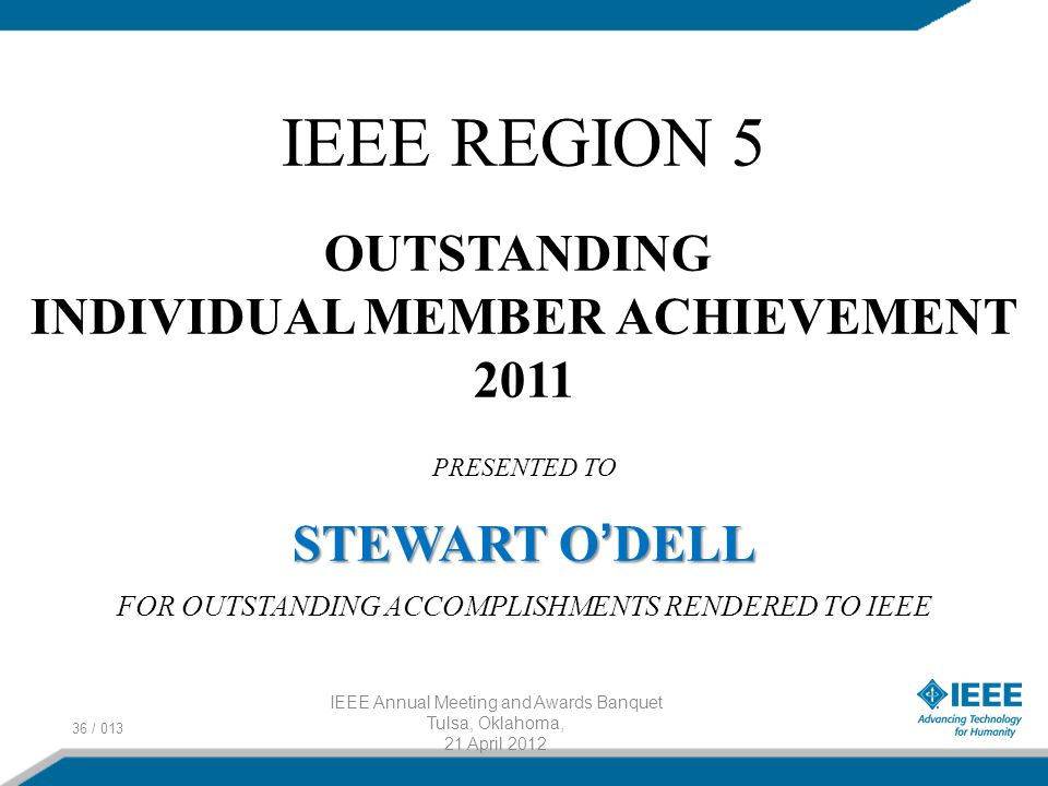 36 / 013 IEEE Annual Meeting and Awards Banquet Tulsa, Oklahoma, 21 April 2012 IEEE REGION 5 OUTSTANDING INDIVIDUAL MEMBER ACHIEVEMENT 2011 PRESENTED TO STEWART O ' DELL FOR OUTSTANDING ACCOMPLISHMENTS RENDERED TO IEEE