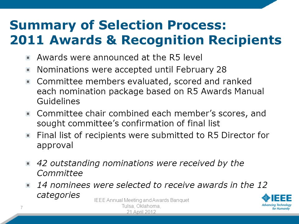 Summary of Selection Process: 2011 Awards & Recognition Recipients Awards were announced at the R5 level Nominations were accepted until February 28 Committee members evaluated, scored and ranked each nomination package based on R5 Awards Manual Guidelines Committee chair combined each member's scores, and sought committee's confirmation of final list Final list of recipients were submitted to R5 Director for approval 42 outstanding nominations were received by the Committee 14 nominees were selected to receive awards in the 12 categories 7 IEEE Annual Meeting and Awards Banquet Tulsa, Oklahoma, 21 April 2012