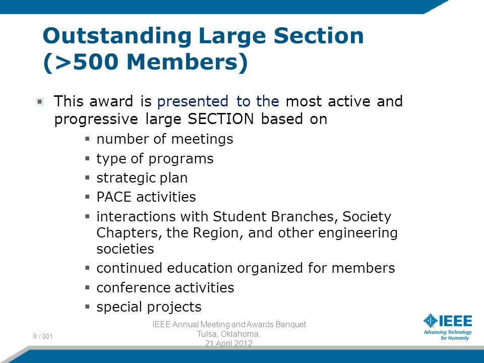 Outstanding Large Section (>500 Members) This award is presented to the most active and progressive large SECTION based on  number of meetings  type of programs  strategic plan  PACE activities  interactions with Student Branches, Society Chapters, the Region, and other engineering societies  continued education organized for members  conference activities  special projects 9 / 001 IEEE Annual Meeting and Awards Banquet Tulsa, Oklahoma, 21 April 2012