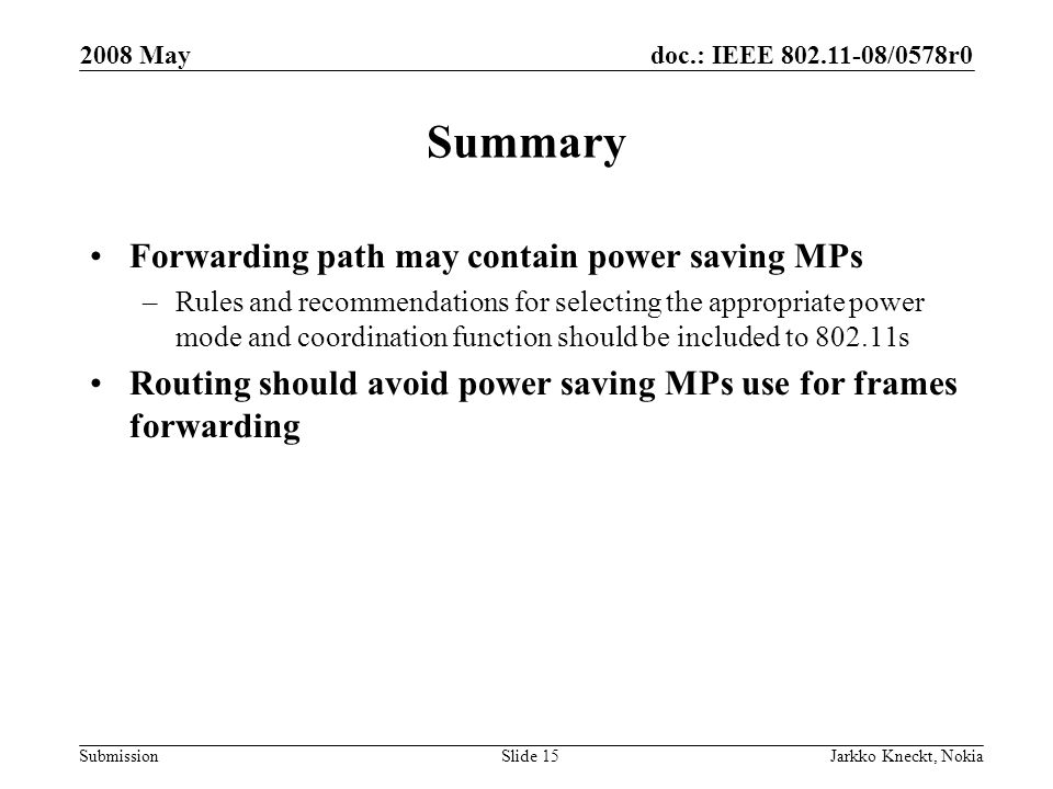 doc.: IEEE /0578r0 Submission 2008 May Jarkko Kneckt, NokiaSlide 15 Summary Forwarding path may contain power saving MPs –Rules and recommendations for selecting the appropriate power mode and coordination function should be included to s Routing should avoid power saving MPs use for frames forwarding