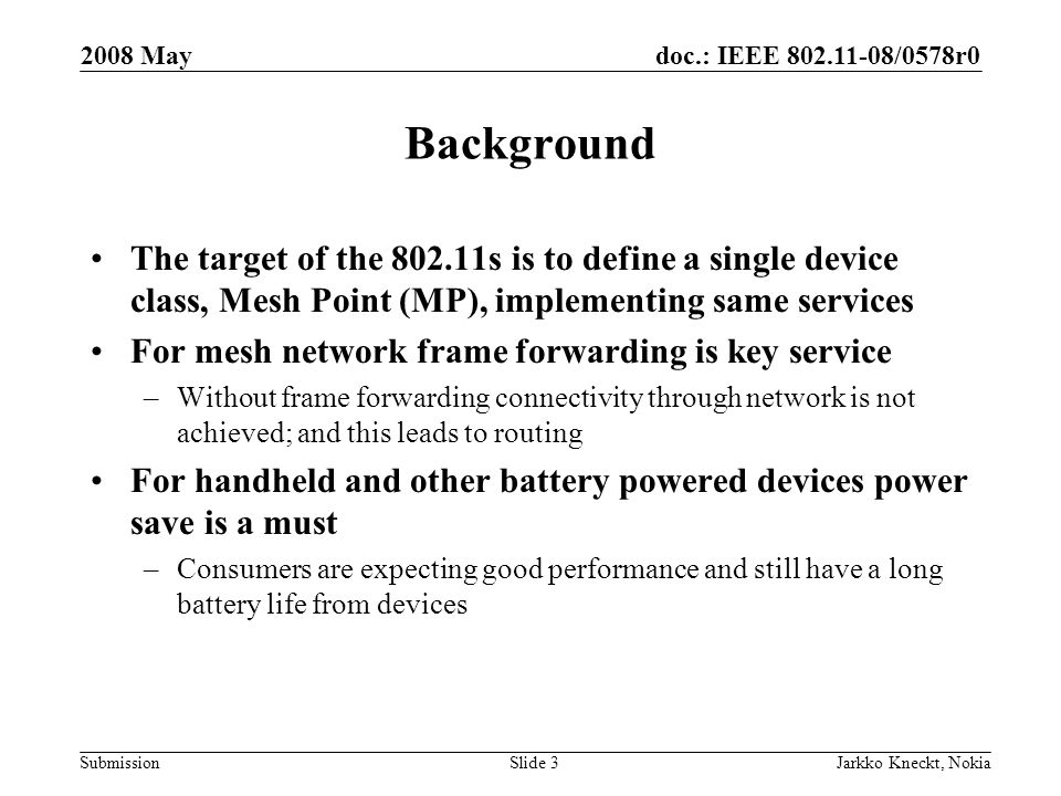doc.: IEEE /0578r0 Submission 2008 May Jarkko Kneckt, NokiaSlide 3 Background The target of the s is to define a single device class, Mesh Point (MP), implementing same services For mesh network frame forwarding is key service –Without frame forwarding connectivity through network is not achieved; and this leads to routing For handheld and other battery powered devices power save is a must –Consumers are expecting good performance and still have a long battery life from devices