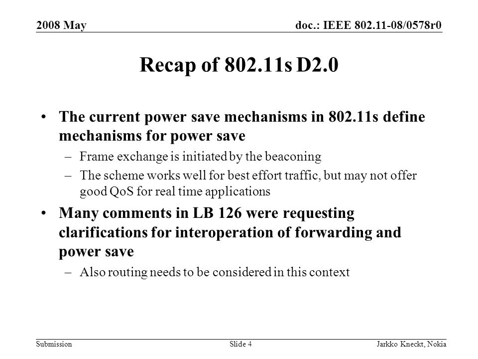 doc.: IEEE /0578r0 Submission 2008 May Jarkko Kneckt, NokiaSlide 4 Recap of s D2.0 The current power save mechanisms in s define mechanisms for power save –Frame exchange is initiated by the beaconing –The scheme works well for best effort traffic, but may not offer good QoS for real time applications Many comments in LB 126 were requesting clarifications for interoperation of forwarding and power save –Also routing needs to be considered in this context