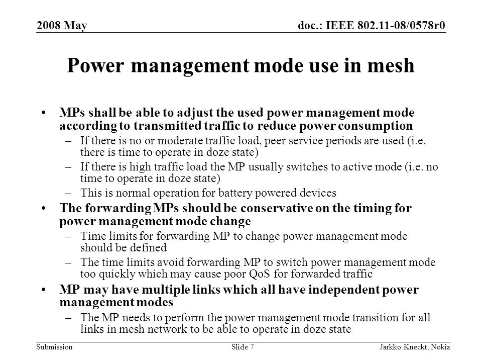 doc.: IEEE /0578r0 Submission 2008 May Jarkko Kneckt, NokiaSlide 7 Power management mode use in mesh MPs shall be able to adjust the used power management mode according to transmitted traffic to reduce power consumption –If there is no or moderate traffic load, peer service periods are used (i.e.