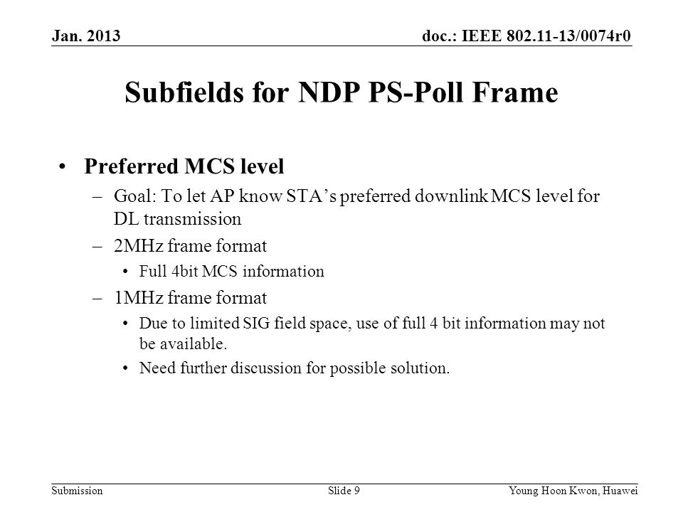 doc.: IEEE 802.11-13/0074r0 Submission Subfields for NDP PS-Poll Frame Preferred MCS level –Goal: To let AP know STA's preferred downlink MCS level for DL transmission –2MHz frame format Full 4bit MCS information –1MHz frame format Due to limited SIG field space, use of full 4 bit information may not be available.