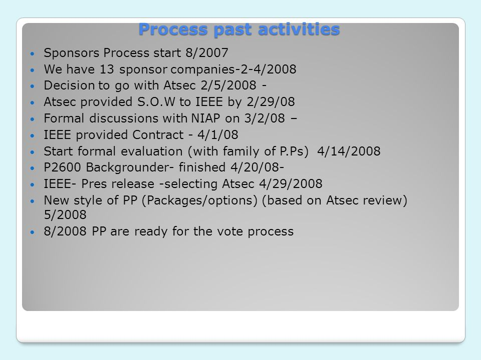 Process past activities Sponsors Process start 8/2007 We have 13 sponsor companies-2-4/2008 Decision to go with Atsec 2/5/2008 - Atsec provided S.O.W to IEEE by 2/29/08 Formal discussions with NIAP on 3/2/08 – IEEE provided Contract - 4/1/08 Start formal evaluation (with family of P.Ps) 4/14/2008 P2600 Backgrounder- finished 4/20/08- IEEE- Pres release -selecting Atsec 4/29/2008 New style of PP (Packages/options) (based on Atsec review) 5/2008 8/2008 PP are ready for the vote process