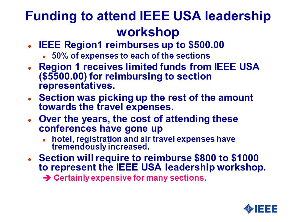 Funding to attend IEEE USA leadership workshop l IEEE Region1 reimburses up to $500.00 l 50% of expenses to each of the sections l Region 1 receives limited funds from IEEE USA ($5500.00) for reimbursing to section representatives.