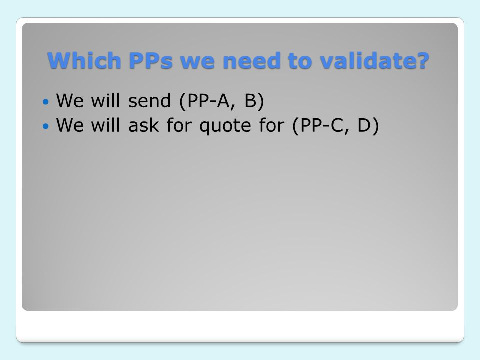 Which PPs we need to validate? We will send (PP-A, B) We will ask for quote for (PP-C, D)