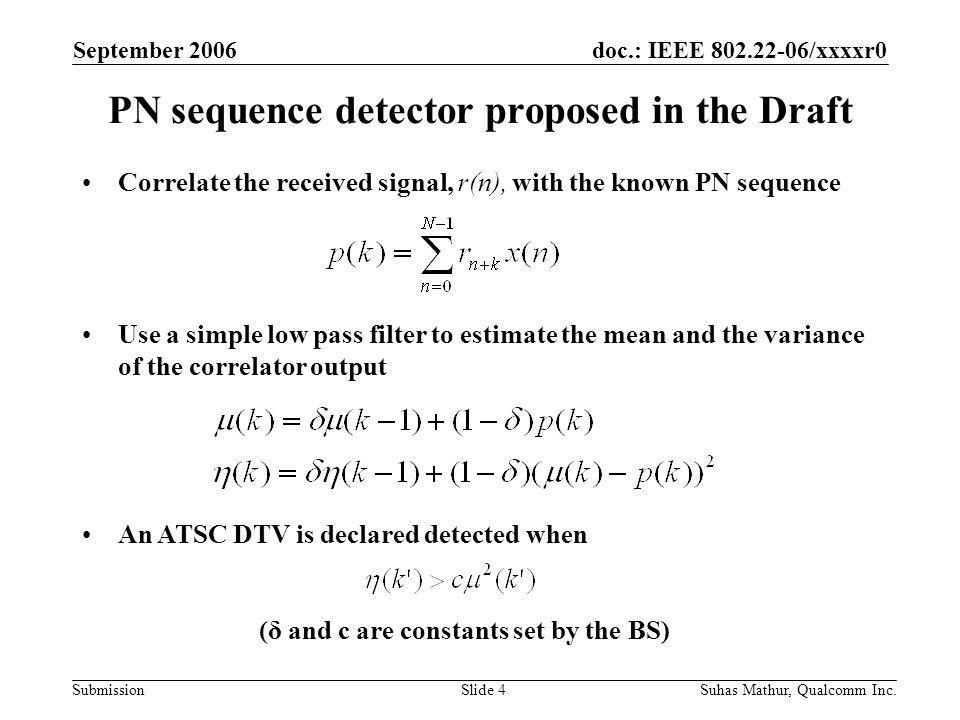 doc.: IEEE /xxxxr0 Submission September 2006 Suhas Mathur, Qualcomm Inc.Slide 4 PN sequence detector proposed in the Draft Correlate the received signal, r(n), with the known PN sequence Use a simple low pass filter to estimate the mean and the variance of the correlator output An ATSC DTV is declared detected when (δ and c are constants set by the BS)