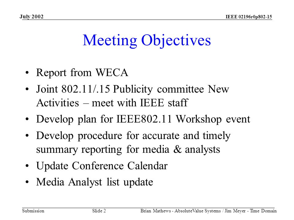 IEEE 02196r0p802-15 Submission July 2002 Brian Mathews - AbsoluteValue Systems / Jim Meyer - Time Domain Slide 2 Meeting Objectives Report from WECA Joint 802.11/.15 Publicity committee New Activities – meet with IEEE staff Develop plan for IEEE802.11 Workshop event Develop procedure for accurate and timely summary reporting for media & analysts Update Conference Calendar Media Analyst list update