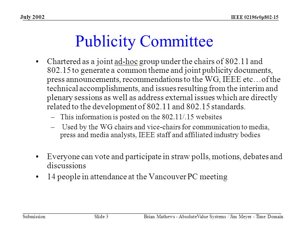IEEE 02196r0p802-15 Submission July 2002 Brian Mathews - AbsoluteValue Systems / Jim Meyer - Time Domain Slide 3 Publicity Committee Chartered as a joint ad-hoc group under the chairs of 802.11 and 802.15 to generate a common theme and joint publicity documents, press announcements, recommendations to the WG, IEEE etc…of the technical accomplishments, and issues resulting from the interim and plenary sessions as well as address external issues which are directly related to the development of 802.11 and 802.15 standards.