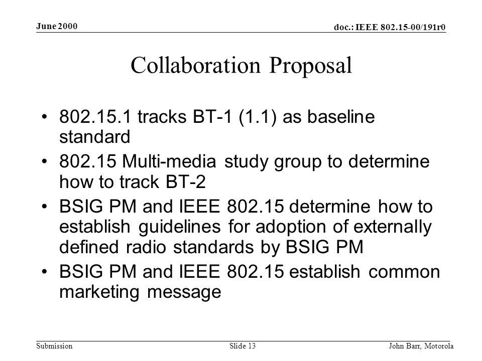 doc.: IEEE 802.15-00/191r0 Submission June 2000 John Barr, MotorolaSlide 13 Collaboration Proposal 802.15.1 tracks BT-1 (1.1) as baseline standard 802