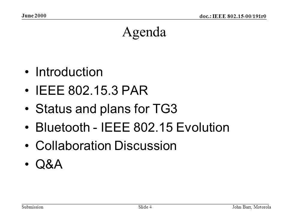 doc.: IEEE 802.15-00/191r0 Submission June 2000 John Barr, MotorolaSlide 4 Agenda Introduction IEEE 802.15.3 PAR Status and plans for TG3 Bluetooth -