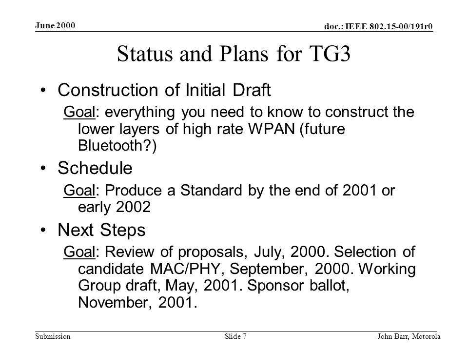 doc.: IEEE 802.15-00/191r0 Submission June 2000 John Barr, MotorolaSlide 7 Status and Plans for TG3 Construction of Initial Draft Goal: everything you need to know to construct the lower layers of high rate WPAN (future Bluetooth ) Schedule Goal: Produce a Standard by the end of 2001 or early 2002 Next Steps Goal: Review of proposals, July, 2000.
