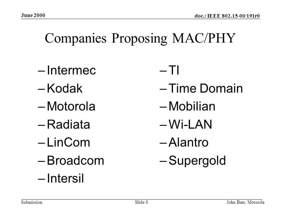 doc.: IEEE 802.15-00/191r0 Submission June 2000 John Barr, MotorolaSlide 8 Companies Proposing MAC/PHY –Intermec –Kodak –Motorola –Radiata –LinCom –Broadcom –Intersil –TI –Time Domain –Mobilian –Wi-LAN –Alantro –Supergold