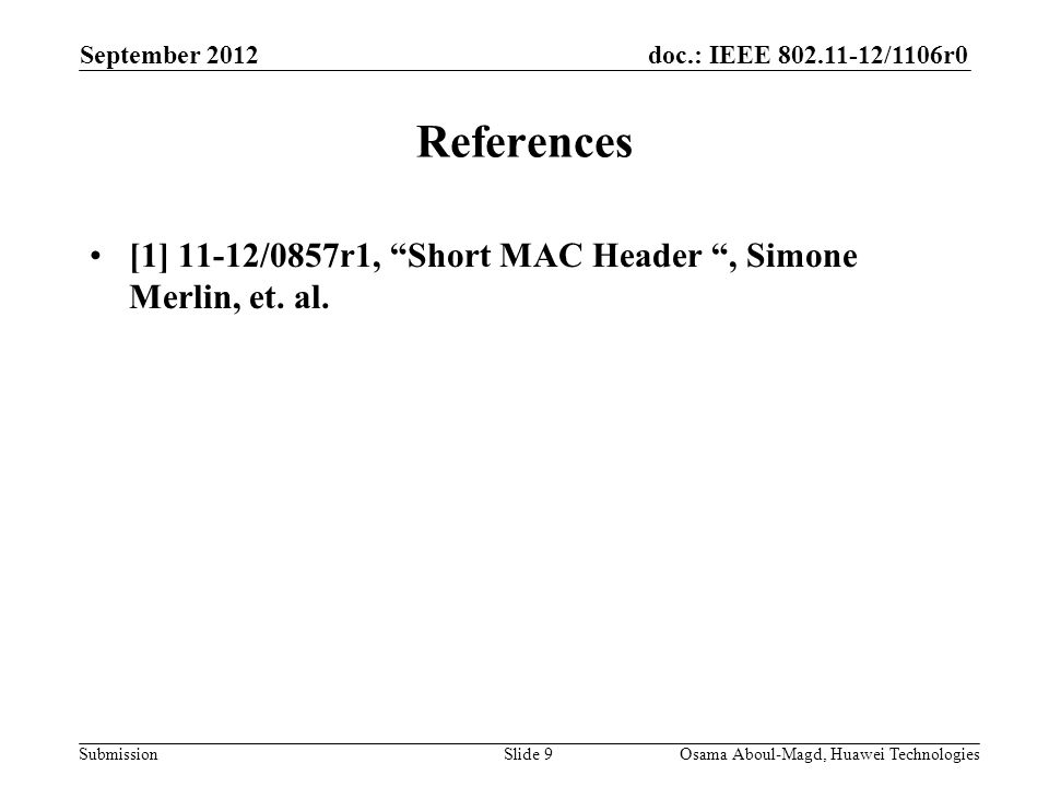 doc.: IEEE 802.11-12/1106r0 Submission September 2012 Osama Aboul-Magd, Huawei TechnologiesSlide 9 References [1] 11-12/0857r1, Short MAC Header , Simone Merlin, et.