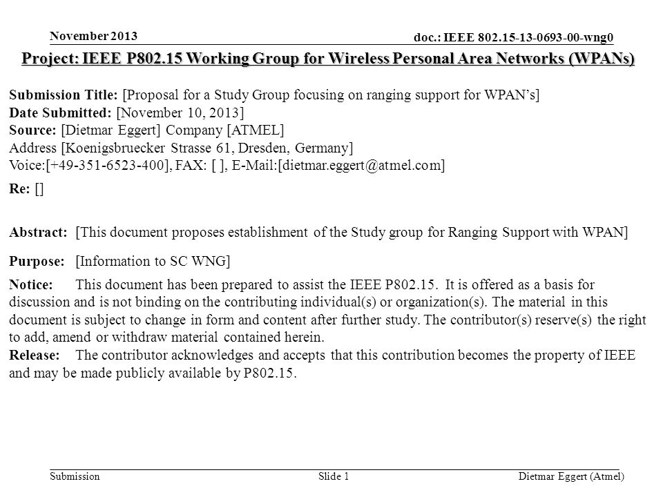 doc.: IEEE 802.15-13-0693-00-wng0 Submission November 2013 Dietmar Eggert (Atmel)Slide 1 Project: IEEE P802.15 Working Group for Wireless Personal Area Networks (WPANs) Submission Title: [Proposal for a Study Group focusing on ranging support for WPAN's] Date Submitted: [November 10, 2013] Source: [Dietmar Eggert] Company [ATMEL] Address [Koenigsbruecker Strasse 61, Dresden, Germany] Voice:[+49-351-6523-400], FAX: [ ], E-Mail:[dietmar.eggert@atmel.com] Re: [] Abstract:[This document proposes establishment of the Study group for Ranging Support with WPAN] Purpose:[Information to SC WNG] Notice:This document has been prepared to assist the IEEE P802.15.