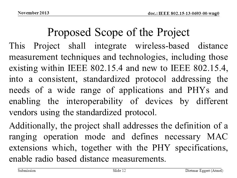 doc.: IEEE 802.15-13-0693-00-wng0 Submission Proposed Scope of the Project This Project shall integrate wireless-based distance measurement techniques and technologies, including those existing within IEEE 802.15.4 and new to IEEE 802.15.4, into a consistent, standardized protocol addressing the needs of a wide range of applications and PHYs and enabling the interoperability of devices by different vendors using the standardized protocol.