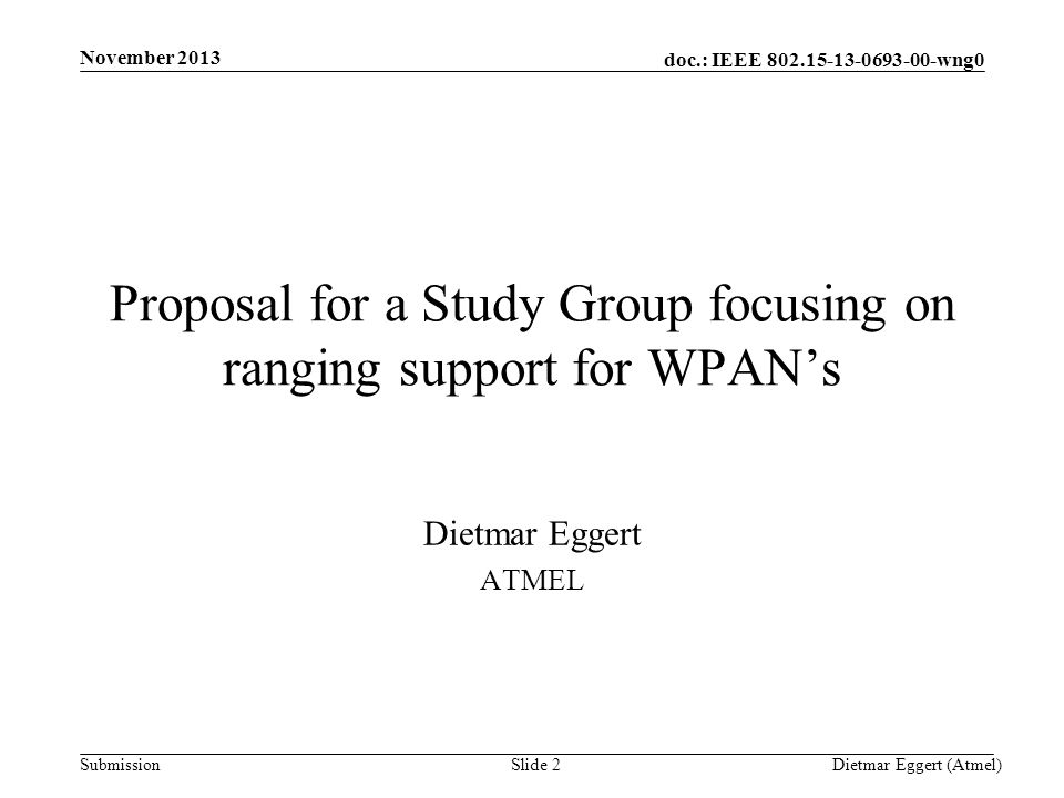 doc.: IEEE 802.15-13-0693-00-wng0 Submission Proposal for a Study Group focusing on ranging support for WPAN's Dietmar Eggert ATMEL November 2013 Dietmar Eggert (Atmel)Slide 2
