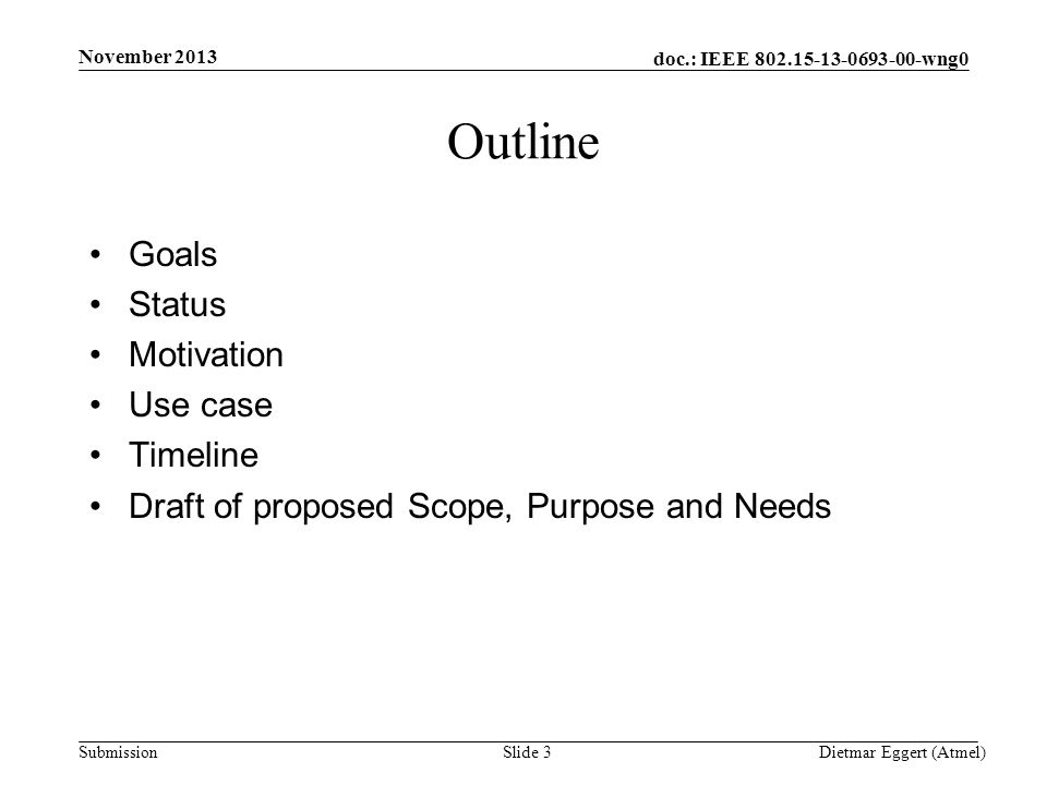 doc.: IEEE 802.15-13-0693-00-wng0 Submission Outline Goals Status Motivation Use case Timeline Draft of proposed Scope, Purpose and Needs November 2013 Dietmar Eggert (Atmel)Slide 3