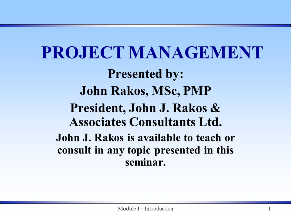 Module 1 - Introduction1 PROJECT MANAGEMENT Presented by: John Rakos, MSc, PMP President, John J.