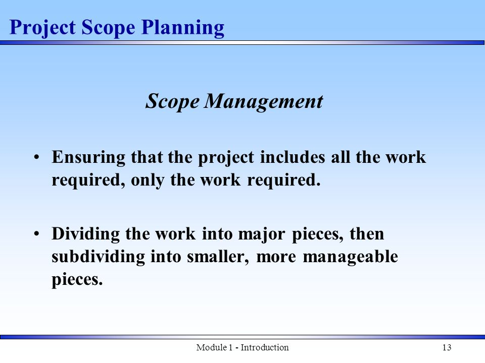 Module 1 - Introduction13 Project Scope Planning Scope Management Ensuring that the project includes all the work required, only the work required.