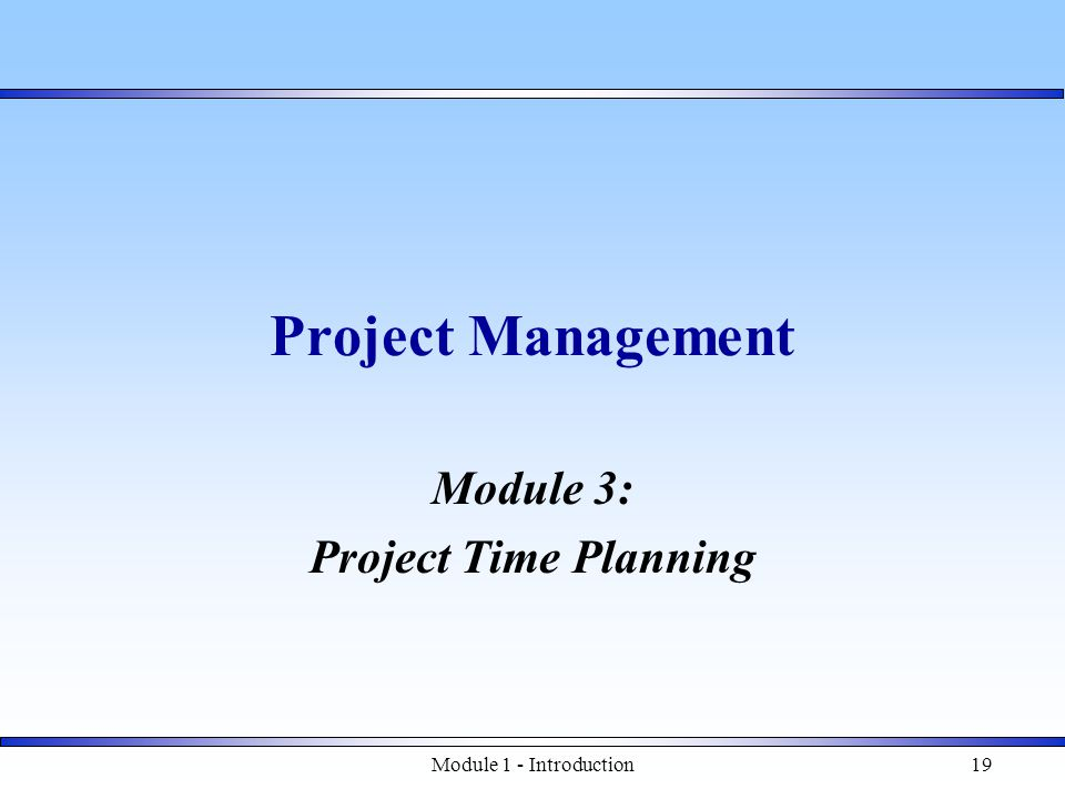 Module 1 - Introduction19 Project Management Module 3: Project Time Planning