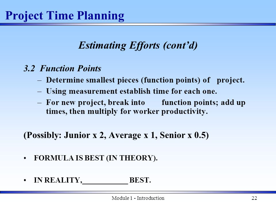 Module 1 - Introduction22 Estimating Efforts (cont'd) 3.2 Function Points –Determine smallest pieces (function points) of project.