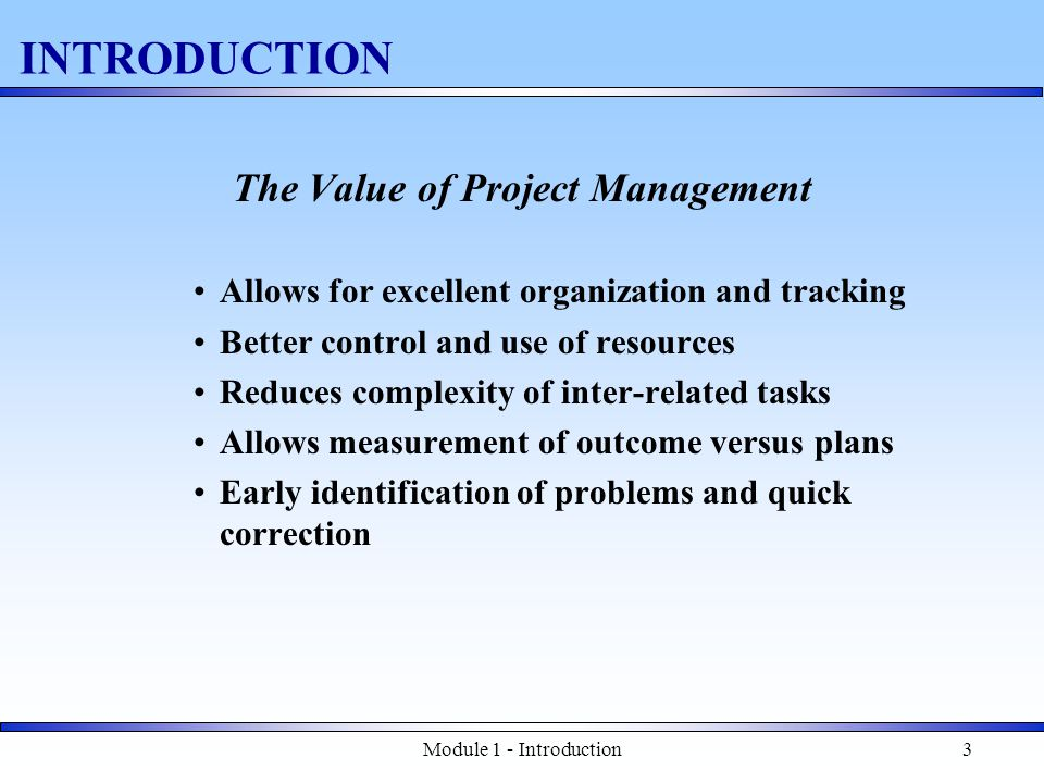 Module 1 - Introduction3 INTRODUCTION The Value of Project Management Allows for excellent organization and tracking Better control and use of resources Reduces complexity of inter-related tasks Allows measurement of outcome versus plans Early identification of problems and quick correction