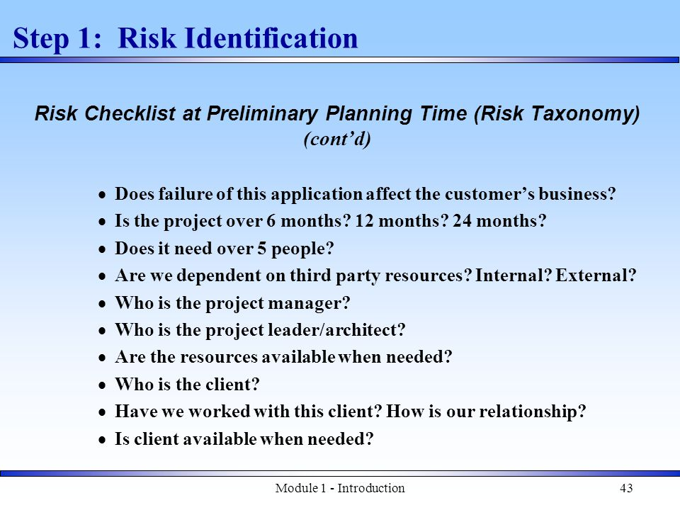 Module 1 - Introduction43 Step 1: Risk Identification Risk Checklist at Preliminary Planning Time (Risk Taxonomy) (cont'd)  Does failure of this application affect the customer's business.