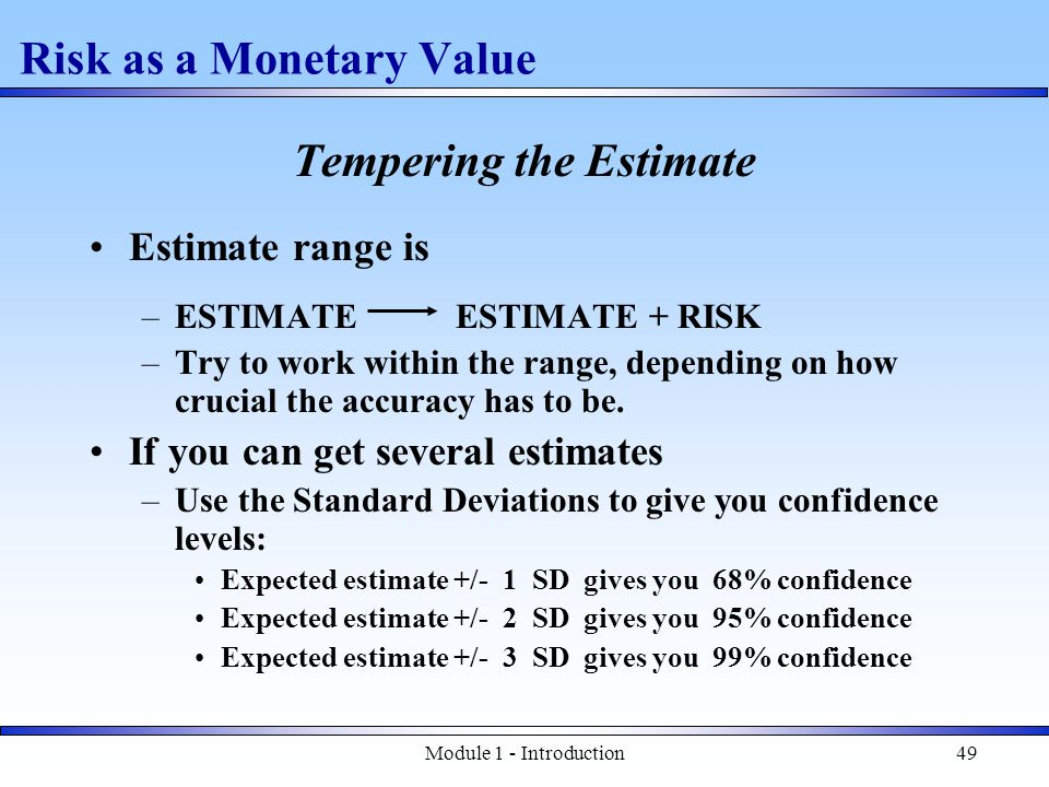 Module 1 - Introduction49 Risk as a Monetary Value Tempering the Estimate Estimate range is –ESTIMATE ESTIMATE + RISK –Try to work within the range, depending on how crucial the accuracy has to be.